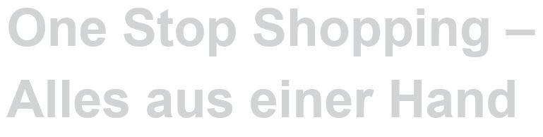 One Stop Shopping - Alles aus einer Hand